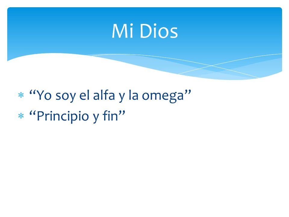 Mi Dios Yo soy el alfa y la omega Principio y fin