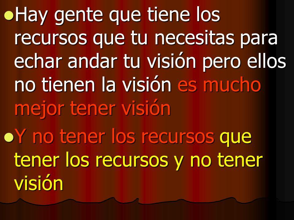 Hay gente que tiene los recursos que tu necesitas para echar andar tu visión pero ellos no tienen la visión es mucho mejor tener visión