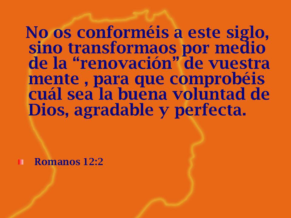 No os conforméis a este siglo, sino transformaos por medio de la renovación de vuestra mente , para que comprobéis cuál sea la buena voluntad de Dios, agradable y perfecta.