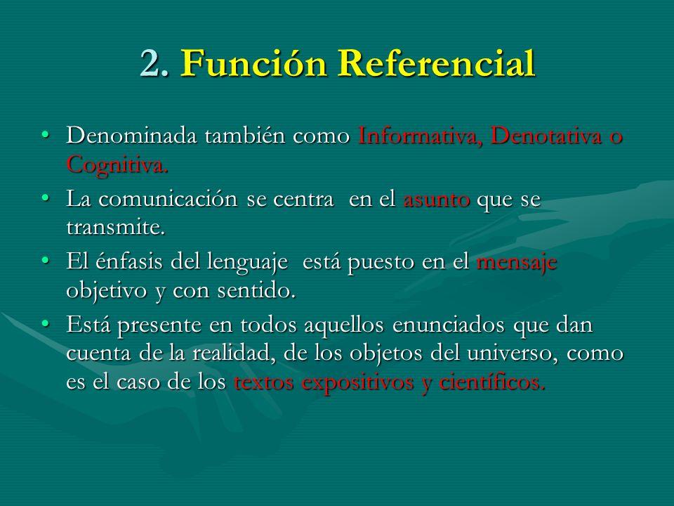 2. Función Referencial Denominada también como Informativa, Denotativa o Cognitiva. La comunicación se centra en el asunto que se transmite.