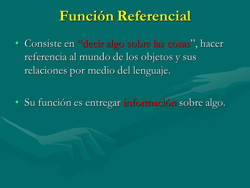 Función Referencial Consiste en decir algo sobre las cosas , hacer referencia al mundo de los objetos y sus relaciones por medio del lenguaje.