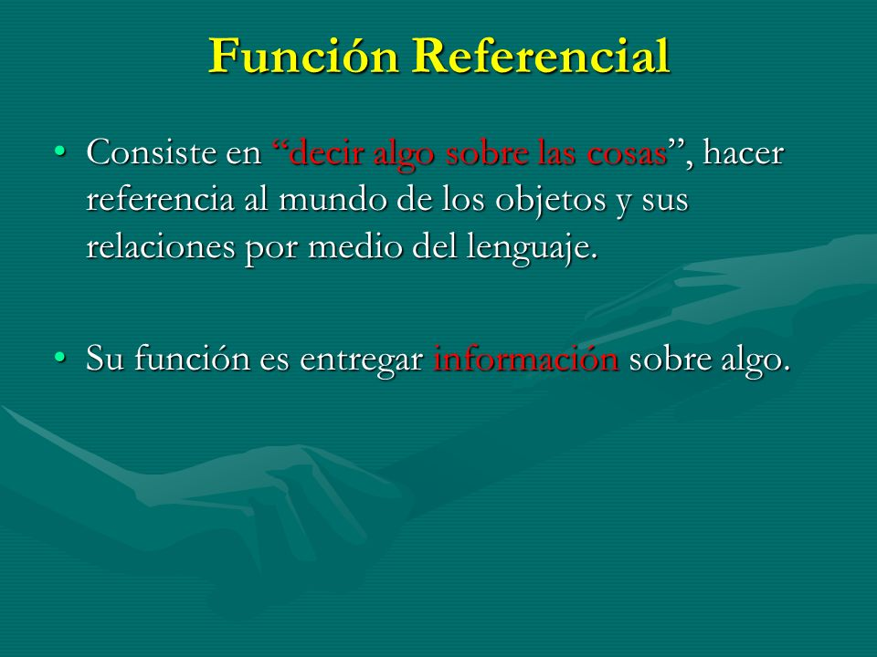 Función ReferencialConsiste en decir algo sobre las cosas , hacer referencia al mundo de los objetos y sus relaciones por medio del lenguaje.
