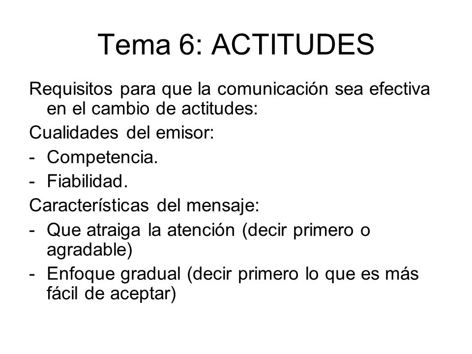 Tema 6: ACTITUDES Requisitos para que la comunicación sea efectiva en el cambio de actitudes: Cualidades del emisor: