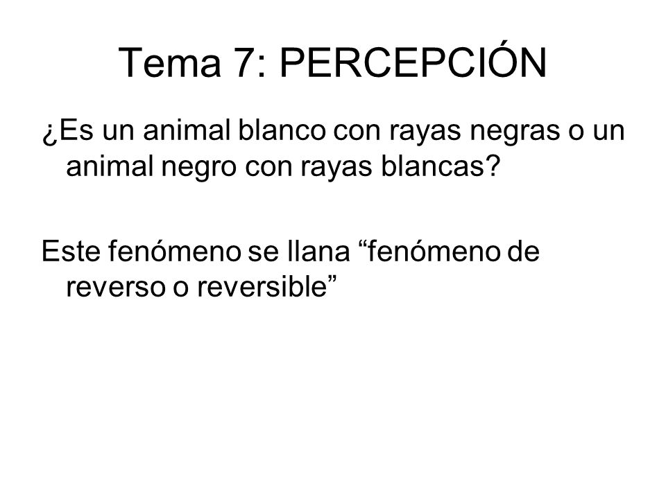 Tema 7: PERCEPCIÓN ¿Es un animal blanco con rayas negras o un animal negro con rayas blancas