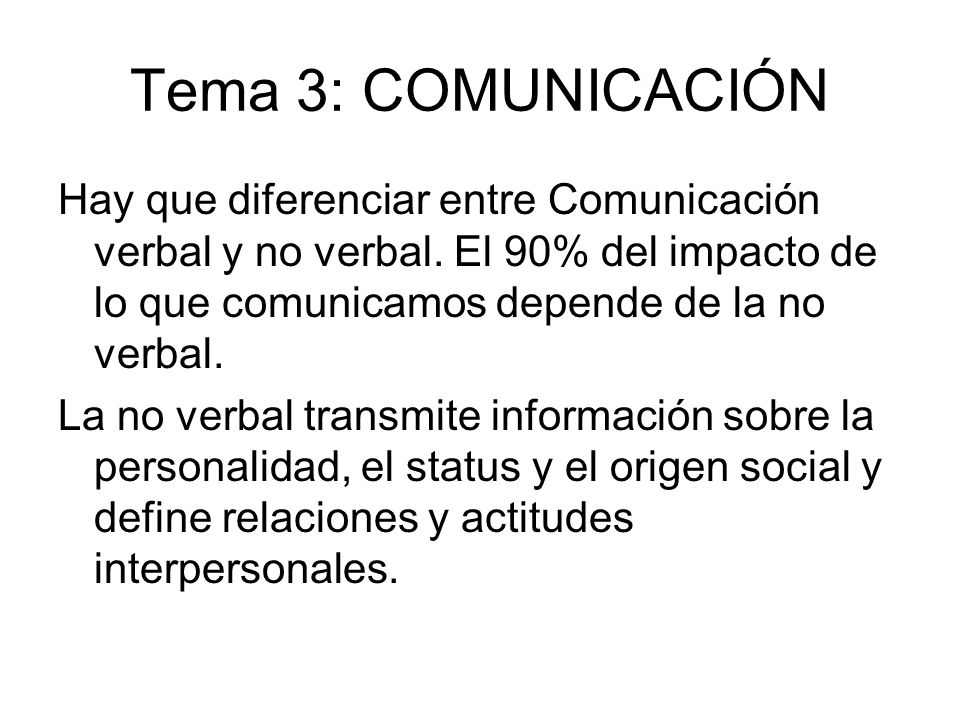 Tema 3: COMUNICACIÓN Hay que diferenciar entre Comunicación verbal y no verbal. El 90% del impacto de lo que comunicamos depende de la no verbal.