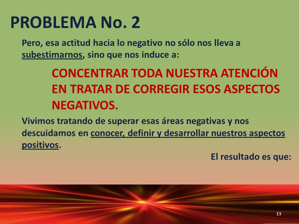 PROBLEMA No. 2 Pero, esa actitud hacia lo negativo no sólo nos lleva a subestimarnos, sino que nos induce a: