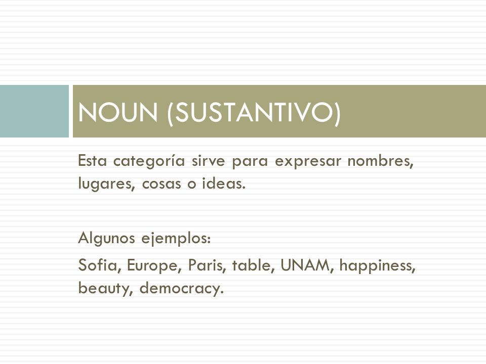 NOUN (SUSTANTIVO)Esta categoría sirve para expresar nombres, lugares, cosas o ideas. Algunos ejemplos: