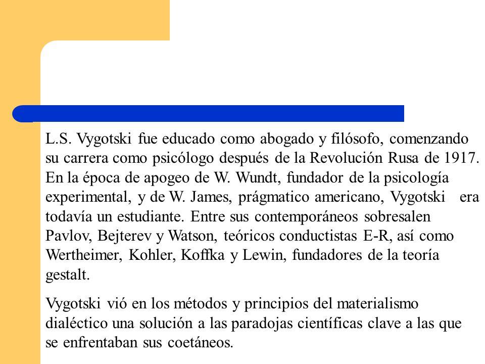 L.S. Vygotski fue educado como abogado y filósofo, comenzando su carrera como psicólogo después de la Revolución Rusa de 1917. En la época de apogeo de W. Wundt, fundador de la psicología experimental, y de W. James, prágmatico americano, Vygotski era todavía un estudiante. Entre sus contemporáneos sobresalen Pavlov, Bejterev y Watson, teóricos conductistas E-R, así como Wertheimer, Kohler, Koffka y Lewin, fundadores de la teoría gestalt.