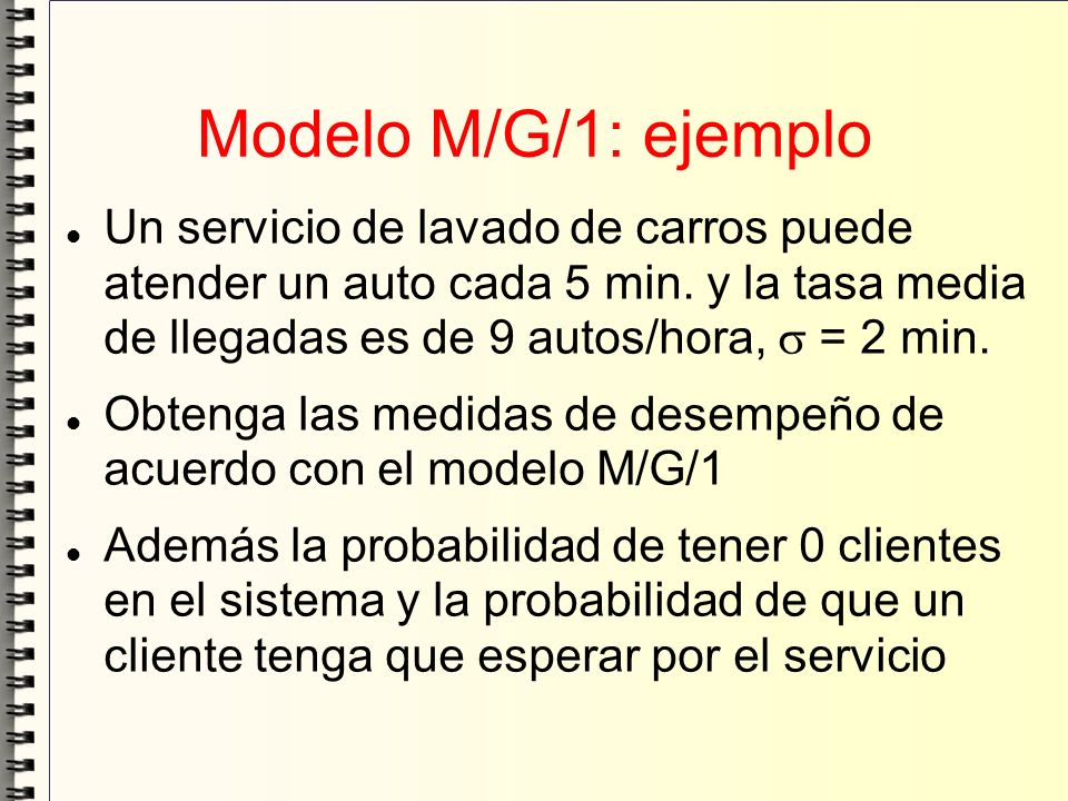 Modelo M/G/1: ejemplo Un servicio de lavado de carros puede atender un auto cada 5 min. y la tasa media de llegadas es de 9 autos/hora,  = 2 min.