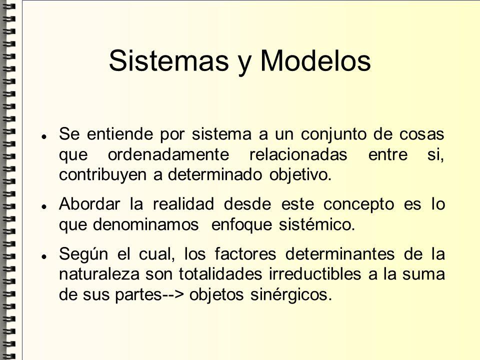 Sistemas y Modelos Se entiende por sistema a un conjunto de cosas que ordenadamente relacionadas entre si, contribuyen a determinado objetivo.