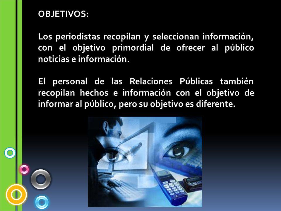 OBJETIVOS: Los periodistas recopilan y seleccionan información, con el objetivo primordial de ofrecer al público noticias e información.