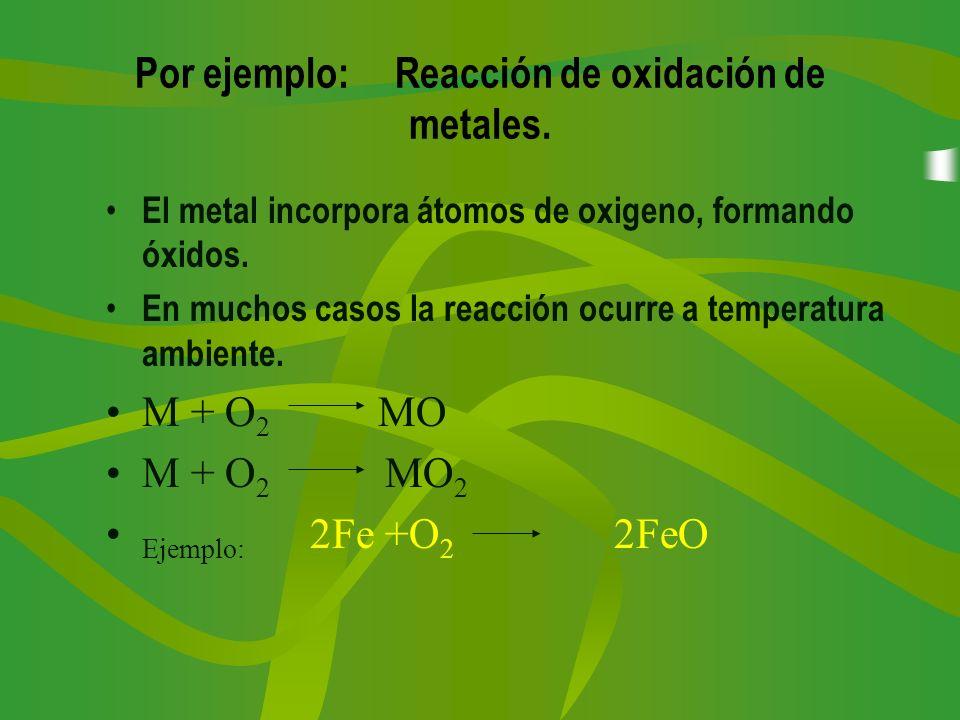 Por ejemplo: Reacción de oxidación de metales.
