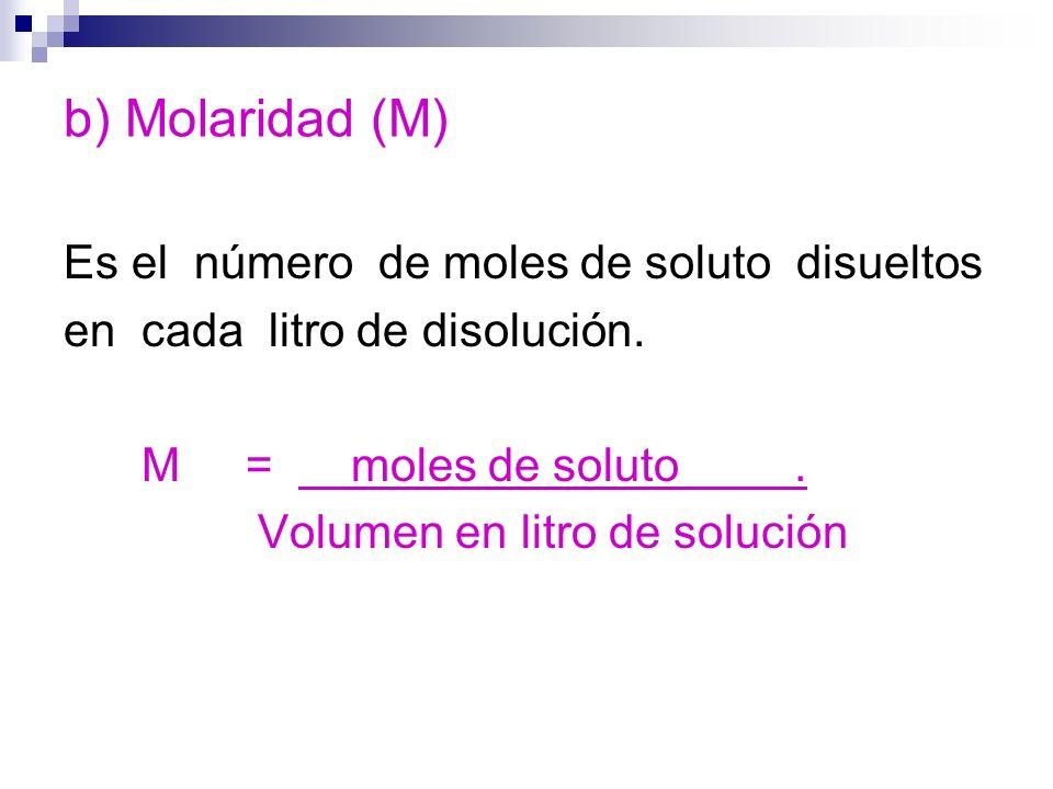 b) Molaridad (M) Es el número de moles de soluto disueltos