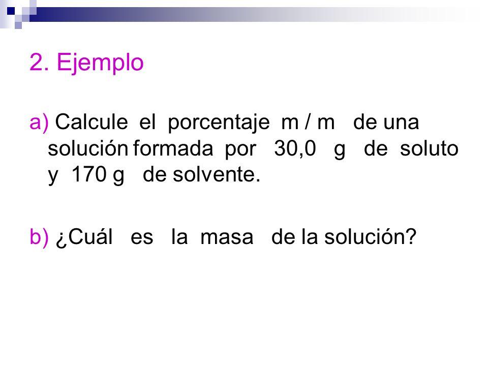 2. Ejemplo a) Calcule el porcentaje m / m de una solución formada por 30,0 g de soluto y 170 g de solvente.