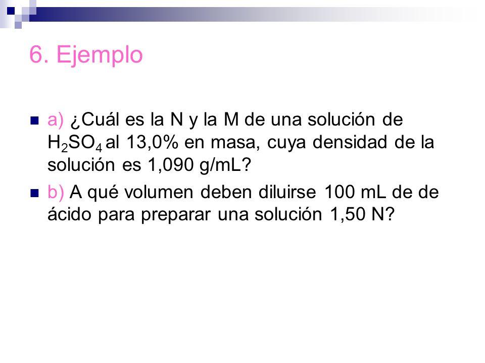 6. Ejemplo a) ¿Cuál es la N y la M de una solución de H2SO4 al 13,0% en masa, cuya densidad de la solución es 1,090 g/mL