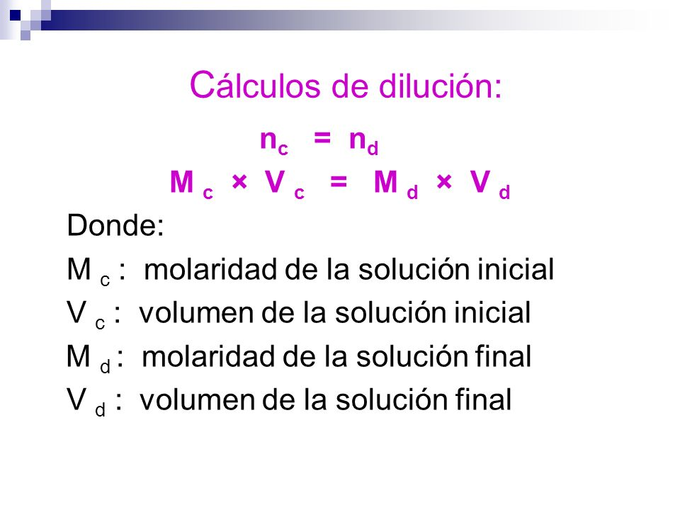 Cálculos de dilución: nc = nd M c × V c = M d × V d Donde: