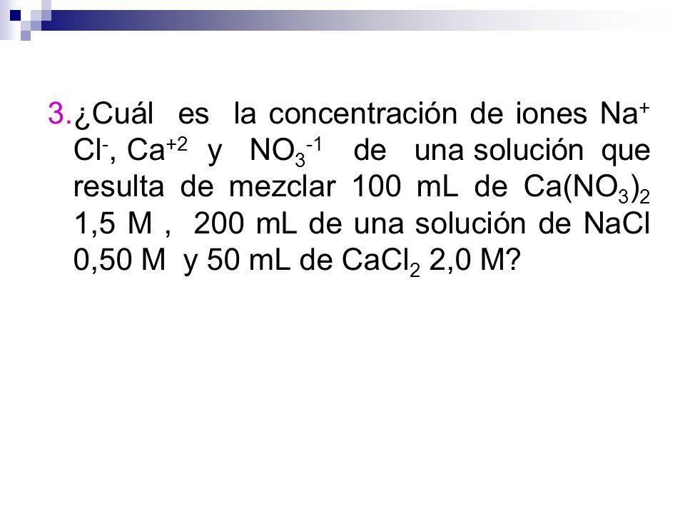 3.¿Cuál es la concentración de iones Na+ Cl-, Ca+2 y NO3-1 de una solución que resulta de mezclar 100 mL de Ca(NO3)2 1,5 M , 200 mL de una solución de NaCl 0,50 M y 50 mL de CaCl2 2,0 M