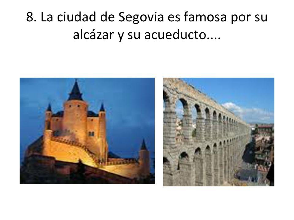 8. La ciudad de Segovia es famosa por su alcázar y su acueducto....