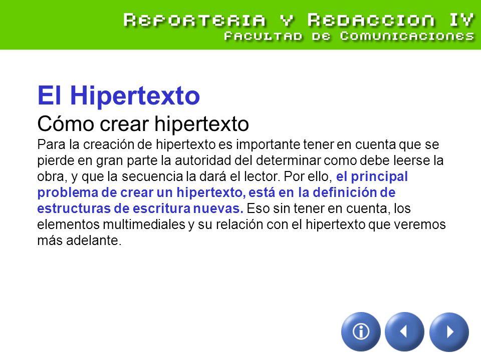 El Hipertexto Cómo crear hipertexto Para la creación de hipertexto es importante tener en cuenta que se pierde en gran parte la autoridad del determinar como debe leerse la obra, y que la secuencia la dará el lector.