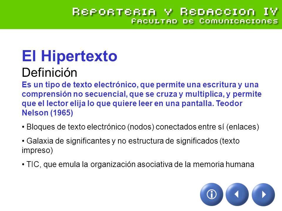 El Hipertexto Definición Es un tipo de texto electrónico, que permite una escritura y una comprensión no secuencial, que se cruza y multiplica, y permite que el lector elija lo que quiere leer en una pantalla. Teodor Nelson (1965)
