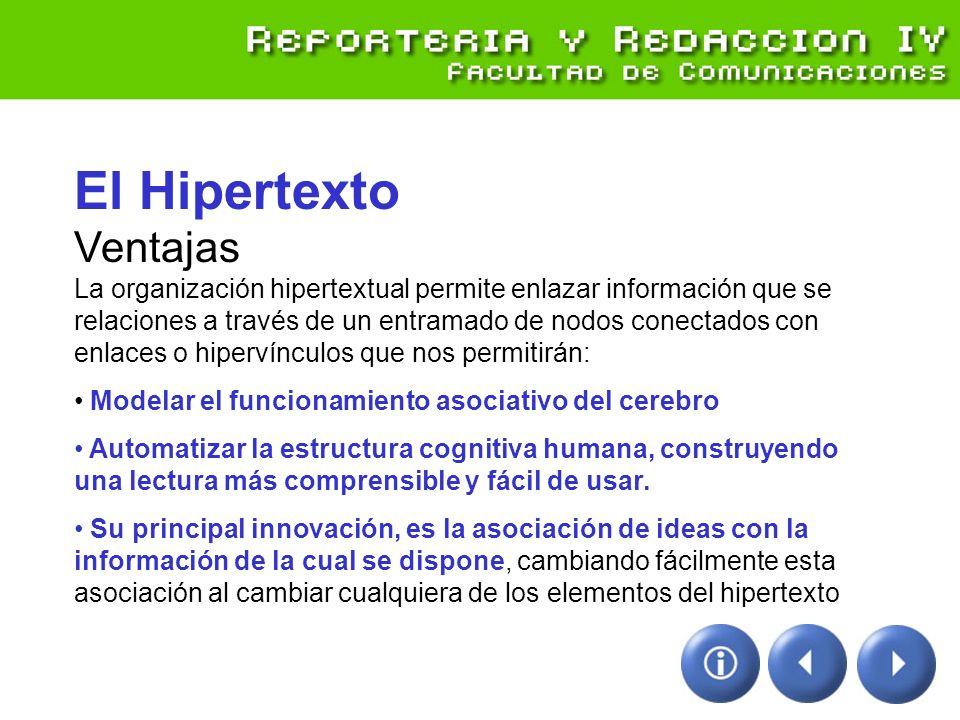 El Hipertexto Ventajas La organización hipertextual permite enlazar información que se relaciones a través de un entramado de nodos conectados con enlaces o hipervínculos que nos permitirán: