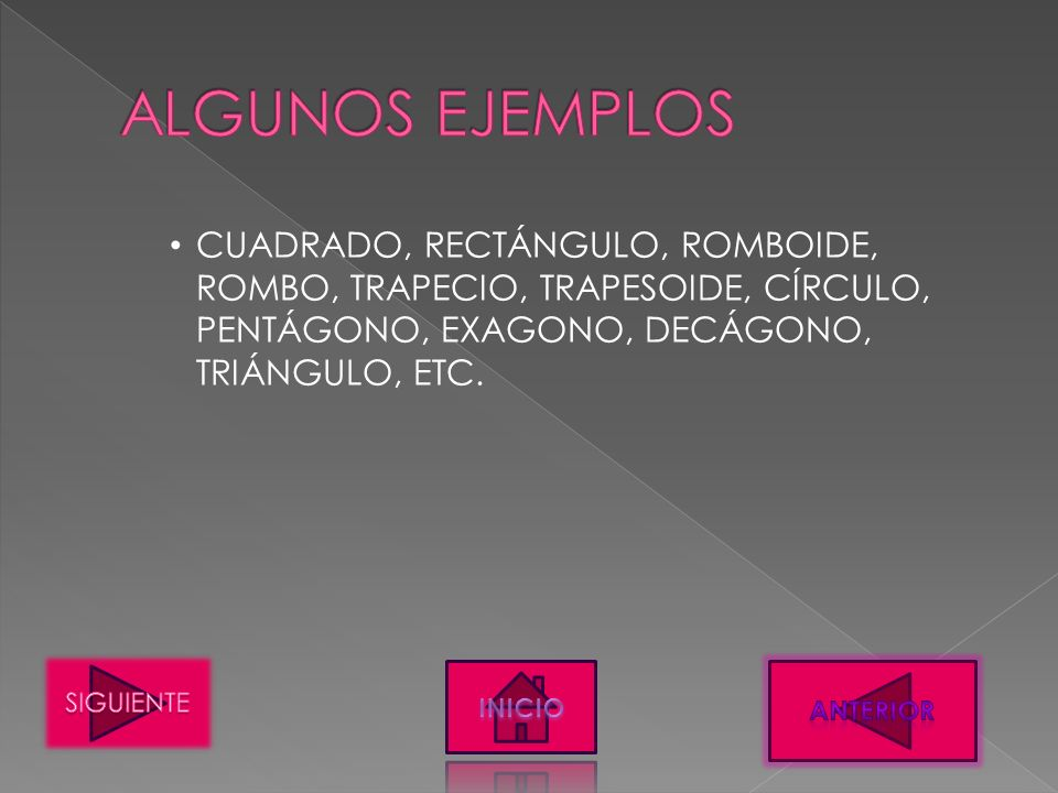 ALGUNOS EJEMPLOS CUADRADO, RECTÁNGULO, ROMBOIDE, ROMBO, TRAPECIO, TRAPESOIDE, CÍRCULO, PENTÁGONO, EXAGONO, DECÁGONO, TRIÁNGULO, ETC.