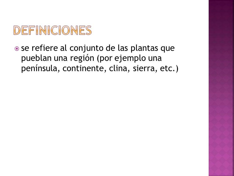Definicionesse refiere al conjunto de las plantas que pueblan una región (por ejemplo una península, continente, clina, sierra, etc.)