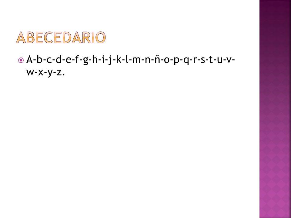 abecedario A-b-c-d-e-f-g-h-i-j-k-l-m-n-ñ-o-p-q-r-s-t-u-v- w-x-y-z.