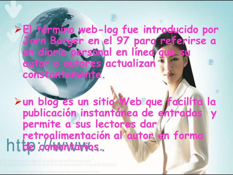 El término web-log fue introducido por Jorn Barger en el 97 para referirse a un diario personal en línea que su autor o autores actualizan constantemente.