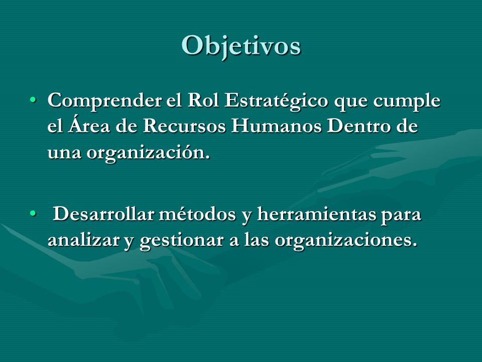 Objetivos Comprender el Rol Estratégico que cumple el Área de Recursos Humanos Dentro de una organización.