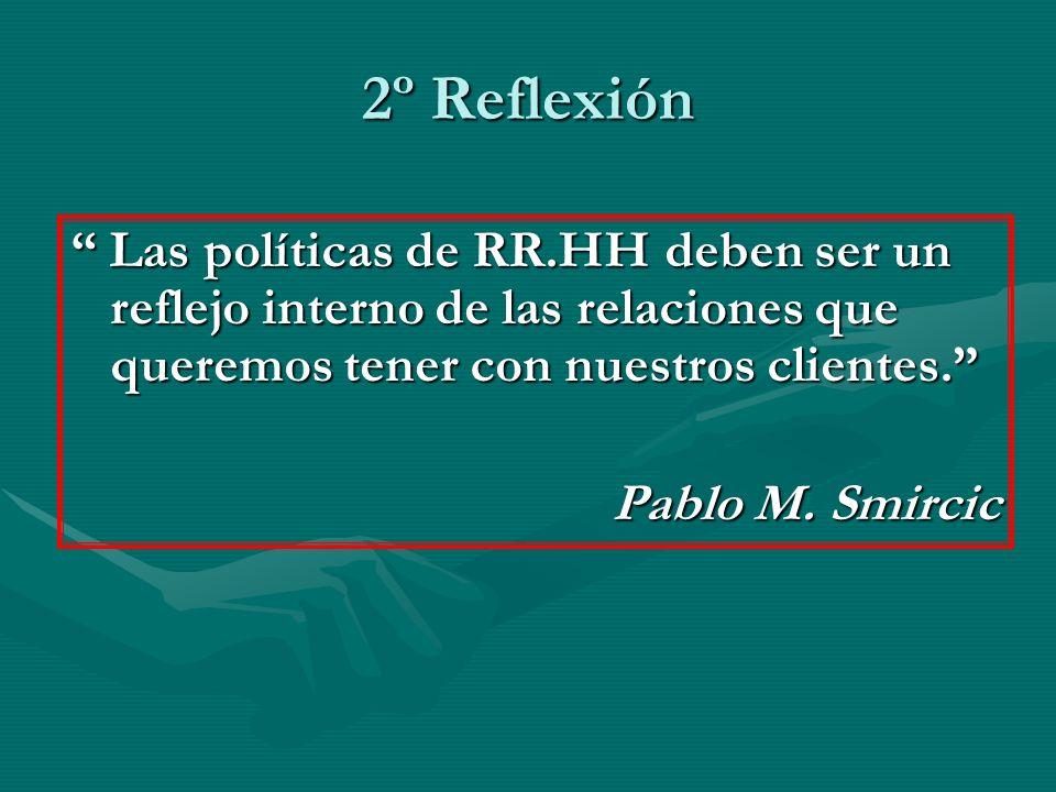 2º Reflexión Las políticas de RR.HH deben ser un reflejo interno de las relaciones que queremos tener con nuestros clientes.