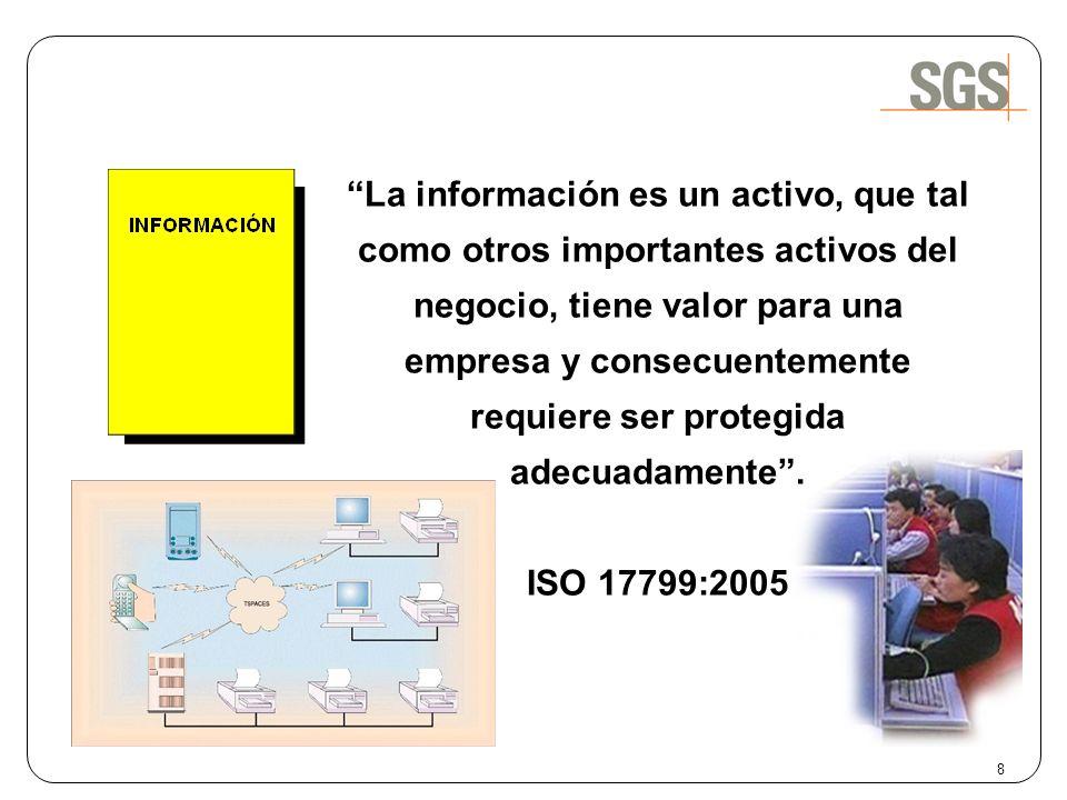 La información es un activo, que tal como otros importantes activos del negocio, tiene valor para una empresa y consecuentemente requiere ser protegida adecuadamente .