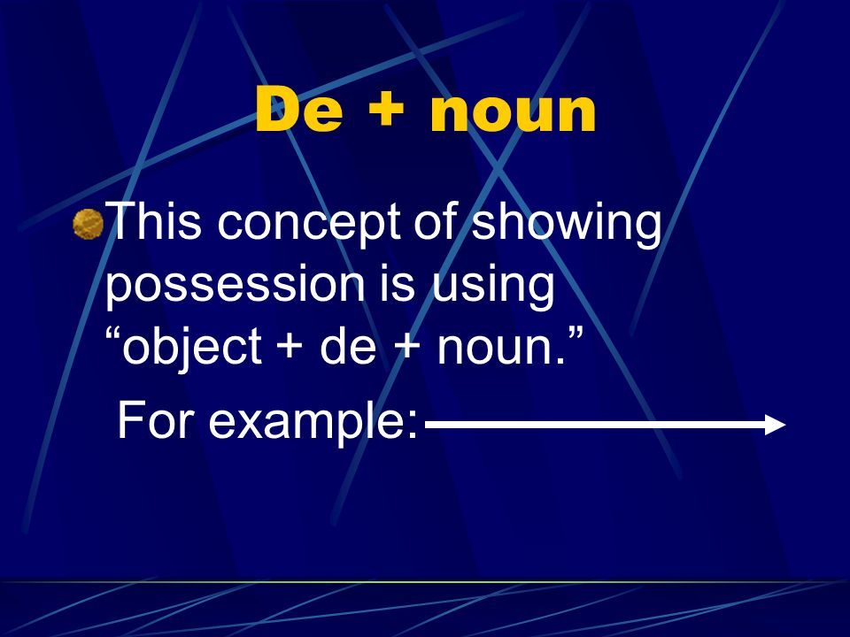 De + noun This concept of showing possession is using object + de + noun. For example: