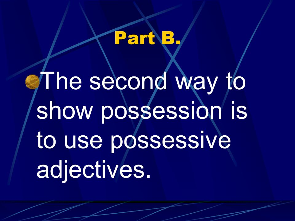 The second way to show possession is to use possessive adjectives.