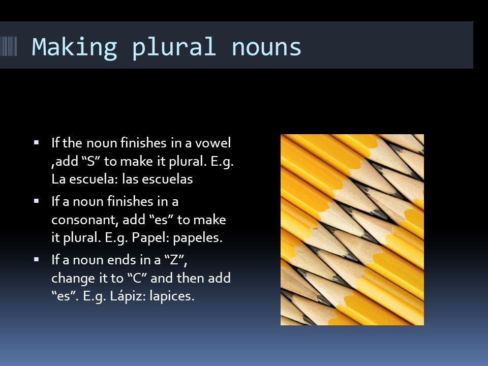 Making plural nouns If the noun finishes in a vowel ,add S to make it plural. E.g. La escuela: las escuelas.