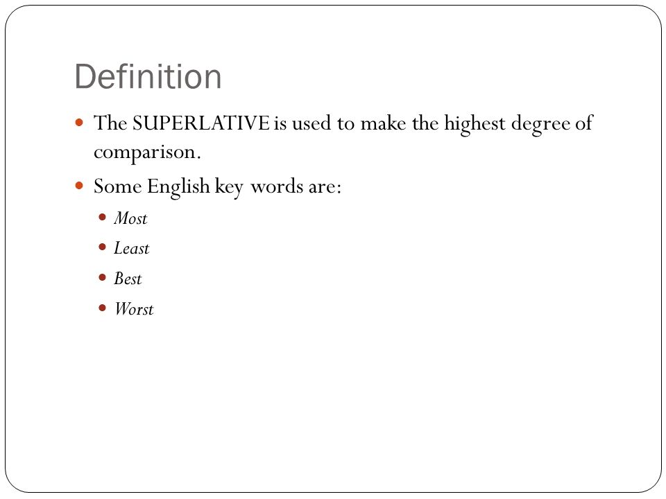 DefinitionThe SUPERLATIVE is used to make the highest degree of comparison. Some English key words are: