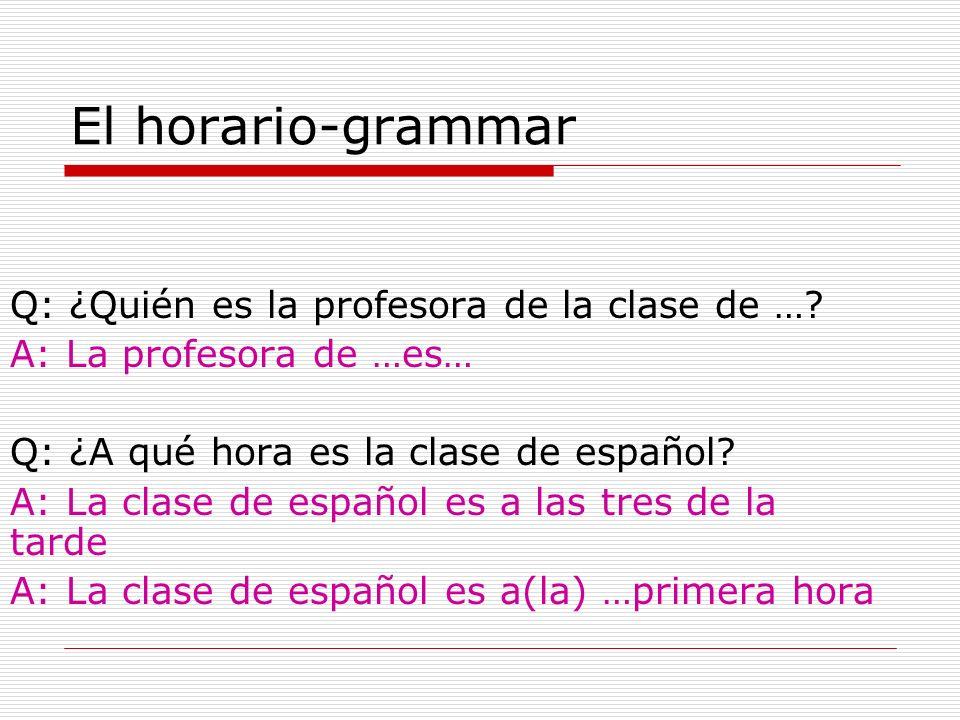 El horario-grammar Q: ¿Quién es la profesora de la clase de …