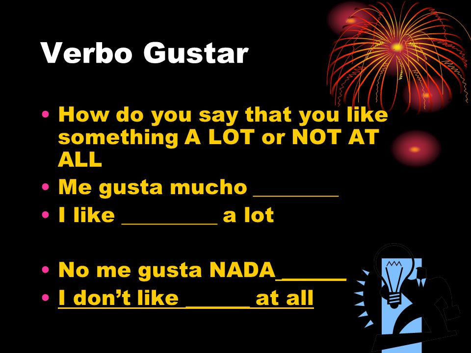 Verbo GustarHow do you say that you like something A LOT or NOT AT ALL. Me gusta mucho ________. I like _________ a lot.