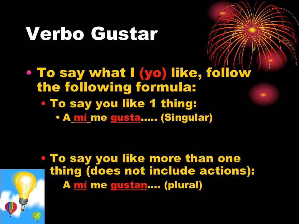 Verbo Gustar To say what I (yo) like, follow the following formula: