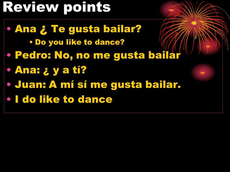 Review points Ana ¿ Te gusta bailar Pedro: No, no me gusta bailar