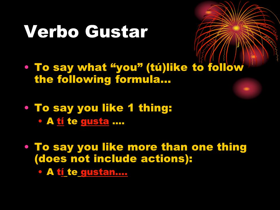 Verbo Gustar To say what you (tú)like to follow the following formula… To say you like 1 thing: A tí te gusta ….
