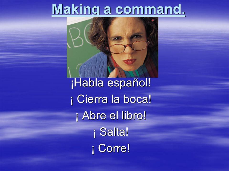 Making a command. ¡Habla español! ¡ Cierra la boca! ¡ Abre el libro!