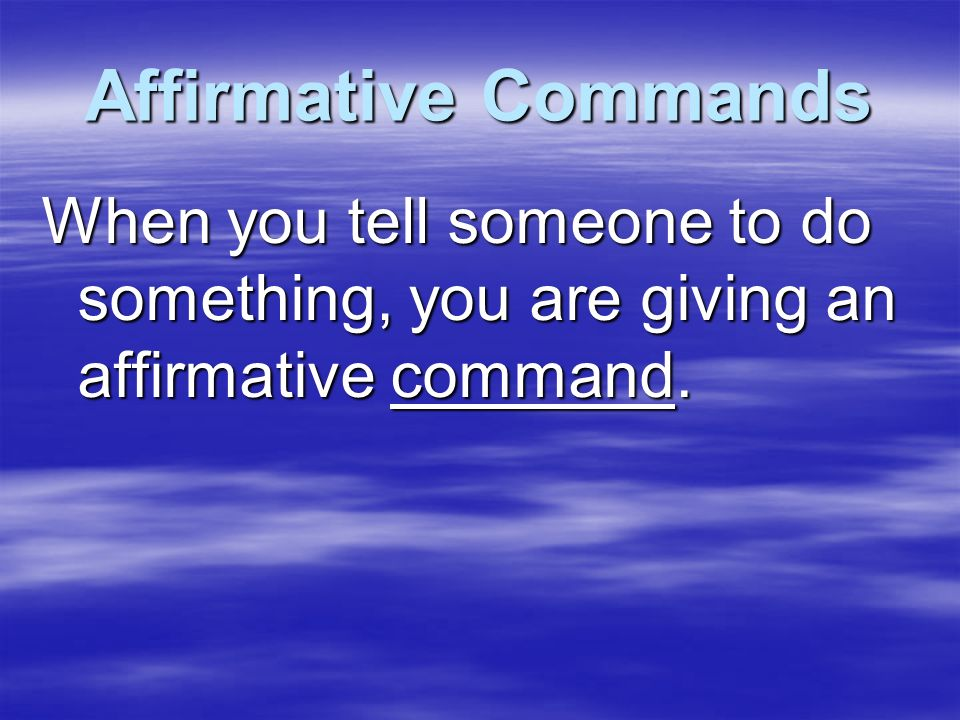 Affirmative Commands When you tell someone to do something, you are giving an affirmative command.