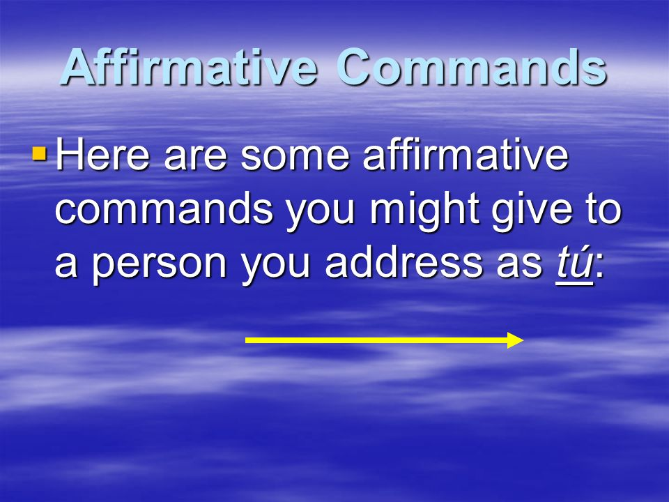Affirmative CommandsHere are some affirmative commands you might give to a person you address as tú: