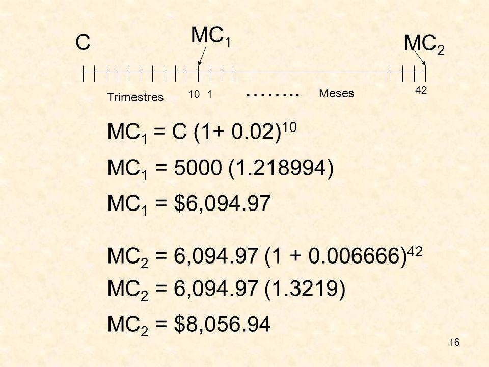 MC1 C. MC2. …….. Meses. 42. Trimestres. 10. 1. MC1 = C (1+ 0.02)10. MC1 = 5000 (1.218994) MC1 = $6,094.97.