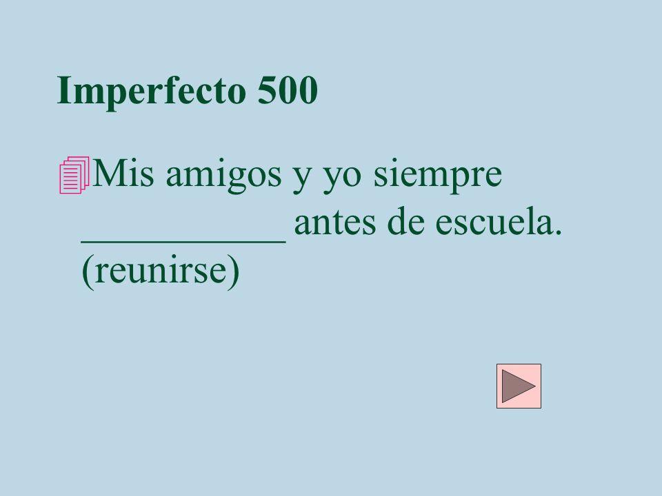 Imperfecto 500 Mis amigos y yo siempre __________ antes de escuela. (reunirse)
