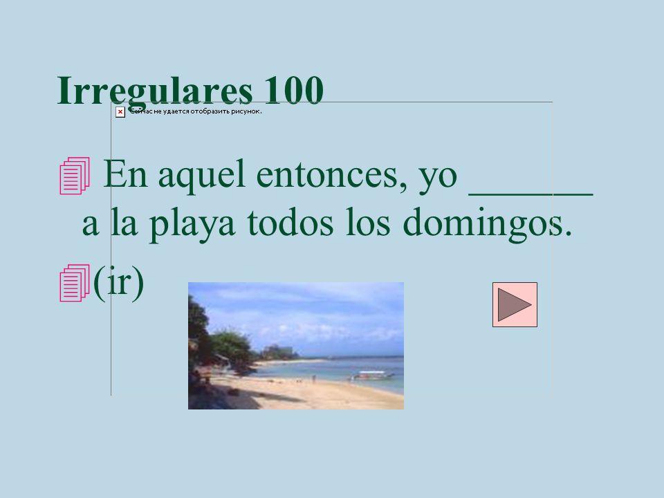 Irregulares 100 En aquel entonces, yo ______ a la playa todos los domingos. (ir)