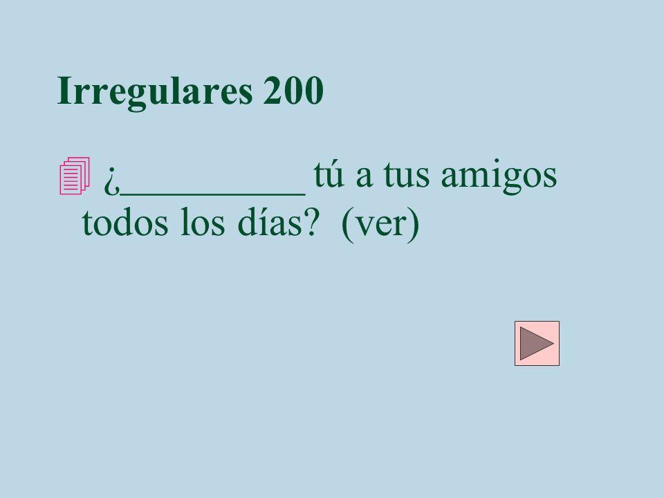 Irregulares 200 ¿_________ tú a tus amigos todos los días (ver)