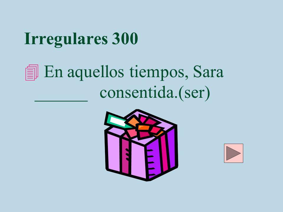 Irregulares 300 En aquellos tiempos, Sara ______ consentida.(ser)