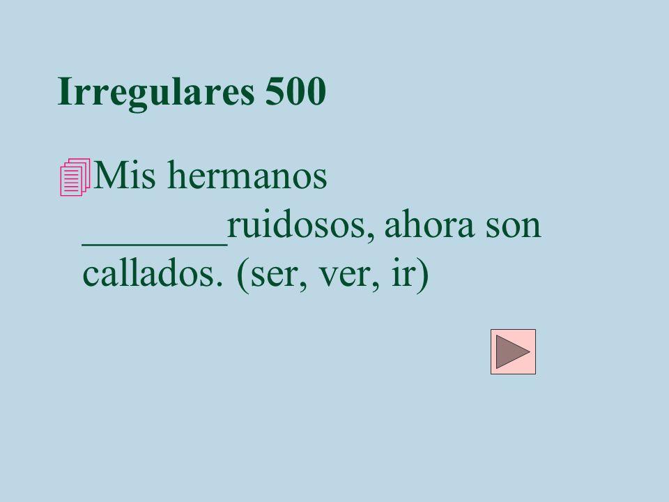 Irregulares 500 Mis hermanos _______ruidosos, ahora son callados. (ser, ver, ir)